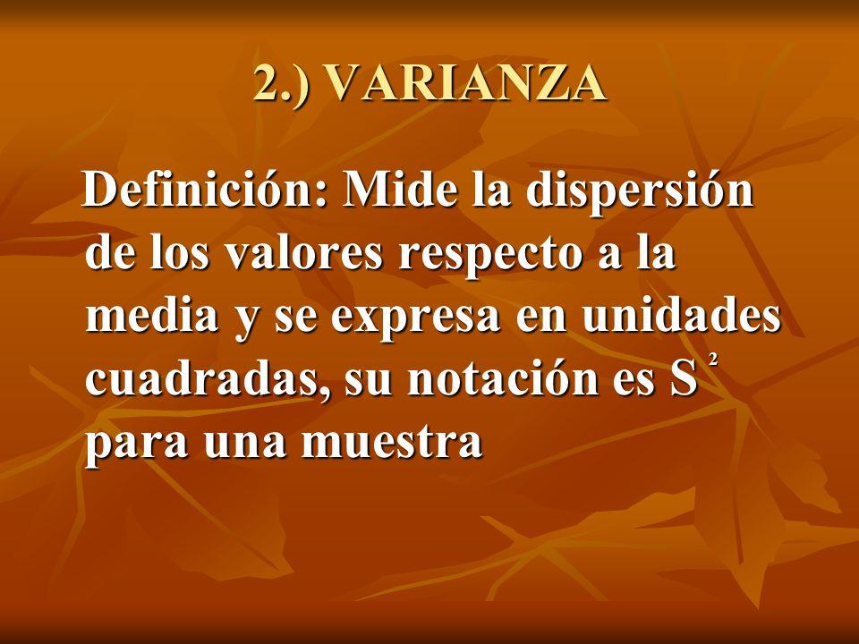 2.) VARIANZA Definición: Mide la dispersión de los valores respecto a la media y se expresa en unidades cuadradas, su notación es S para una muestra D