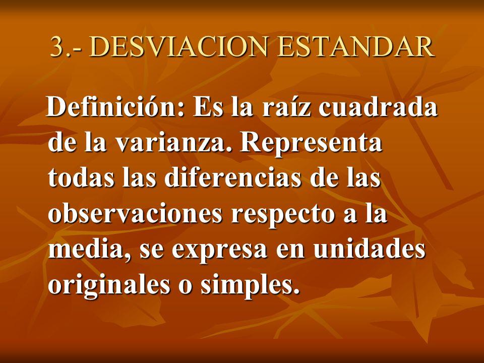 3.- DESVIACION ESTANDAR Definición: Es la raíz cuadrada de la varianza. Representa todas las diferencias de las observaciones respecto a la media, se