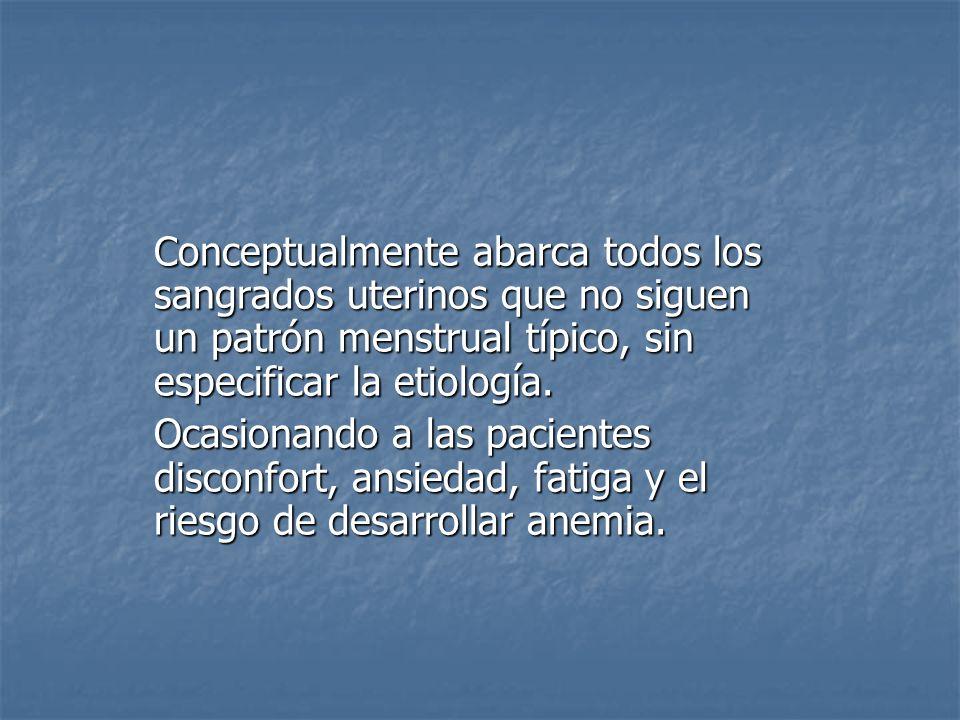 Conceptualmente abarca todos los sangrados uterinos que no siguen un patrón menstrual típico, sin especificar la etiología. Ocasionando a las paciente