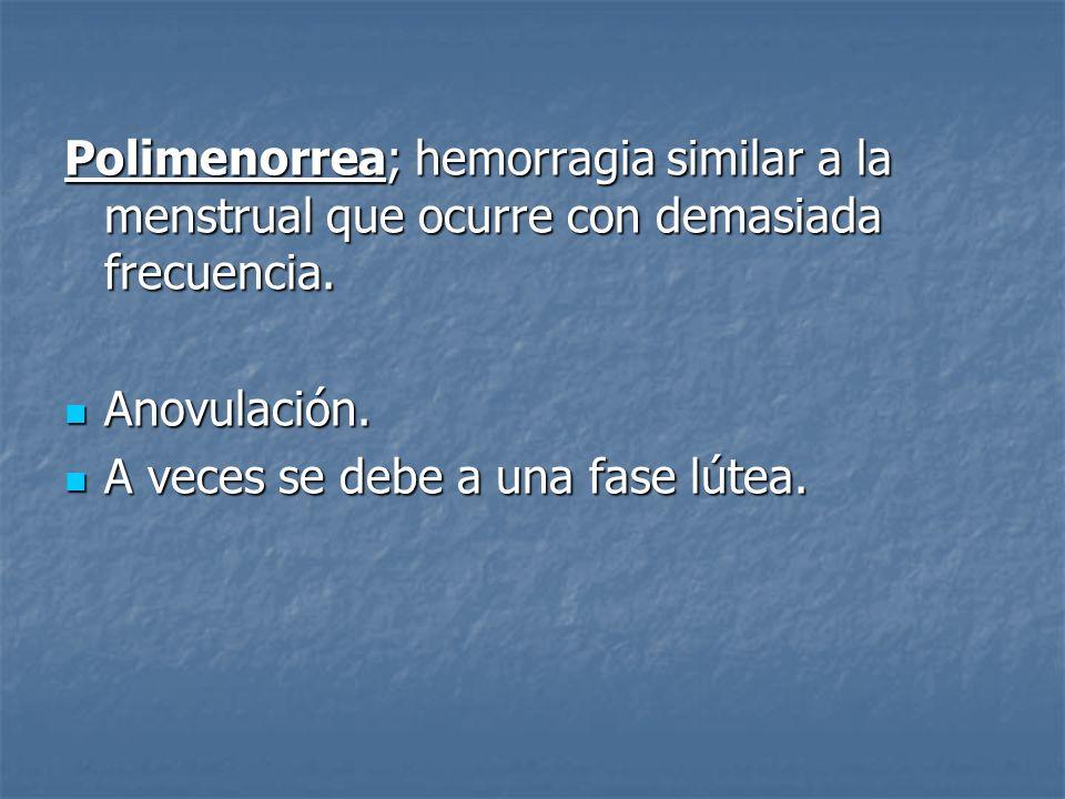 Polimenorrea; hemorragia similar a la menstrual que ocurre con demasiada frecuencia. Anovulación. Anovulación. A veces se debe a una fase lútea. A vec