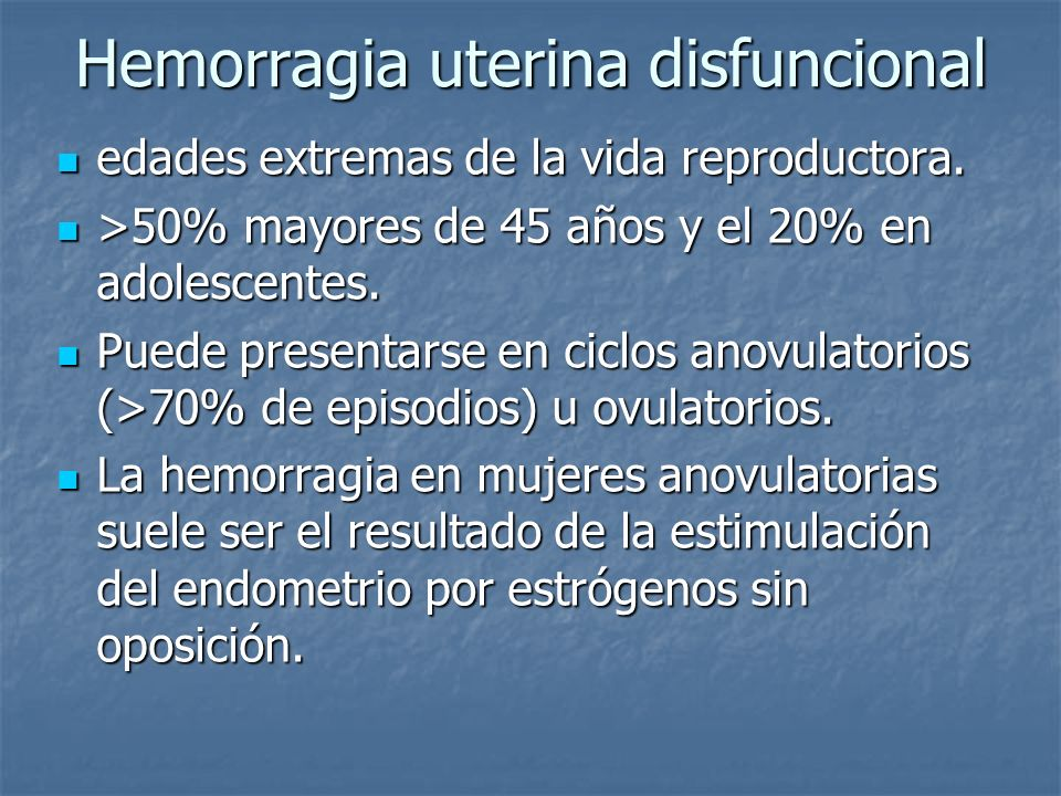 Hemorragia uterina disfuncional edades extremas de la vida reproductora. edades extremas de la vida reproductora. >50% mayores de 45 años y el 20% en