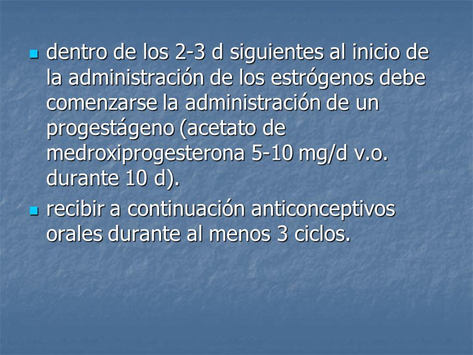 dentro de los 2-3 d siguientes al inicio de la administración de los estrógenos debe comenzarse la administración de un progestágeno (acetato de medro