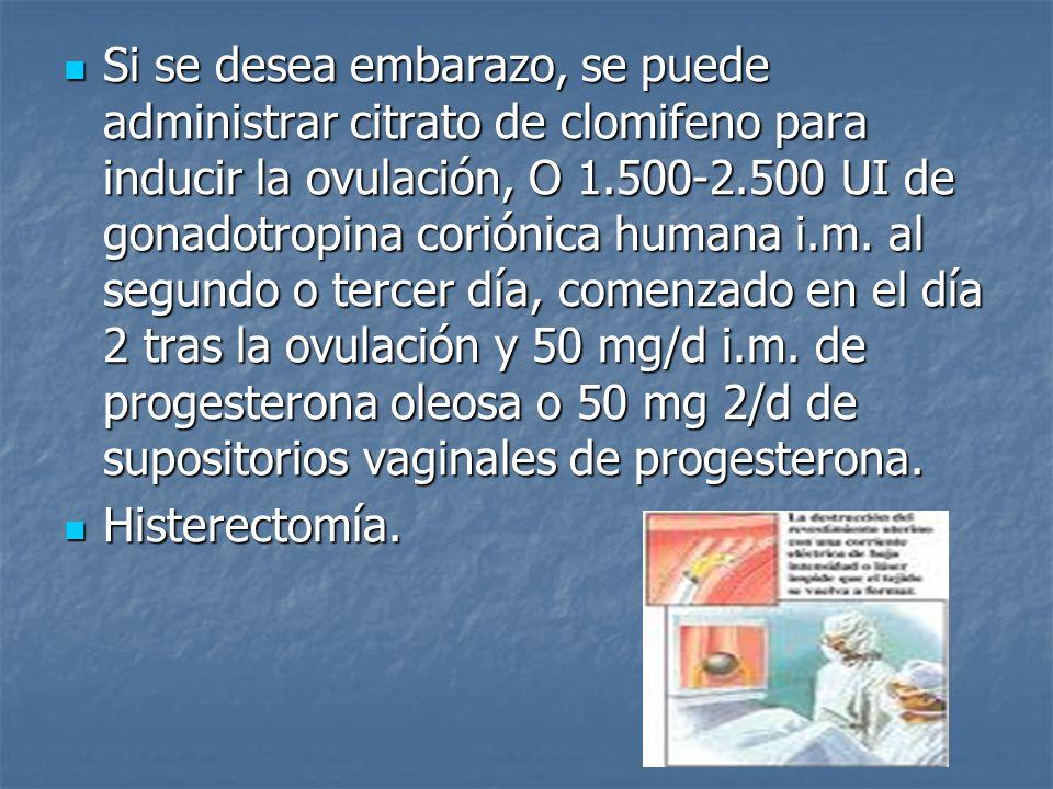 Si se desea embarazo, se puede administrar citrato de clomifeno para inducir la ovulación, O 1.500-2.500 UI de gonadotropina coriónica humana i.m. al