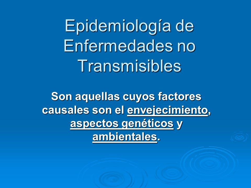 Epidemiología de Enfermedades no Transmisibles Son aquellas cuyos factores causales son el envejecimiento, aspectos genéticos y ambientales.
