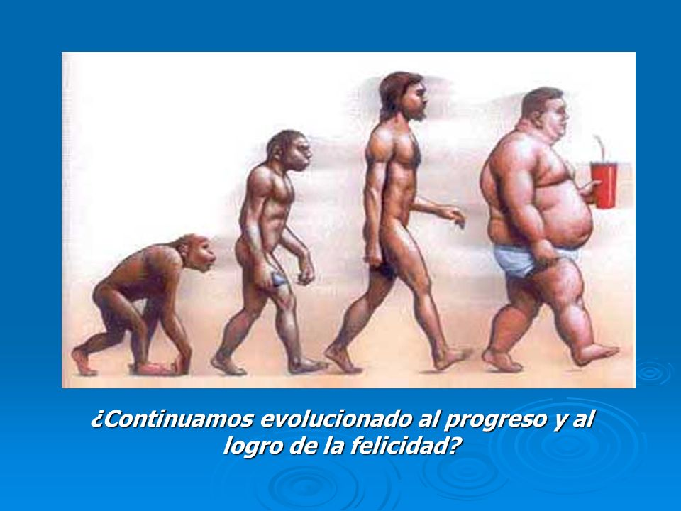 ¿Continuamos evolucionado al progreso y al logro de la felicidad?
