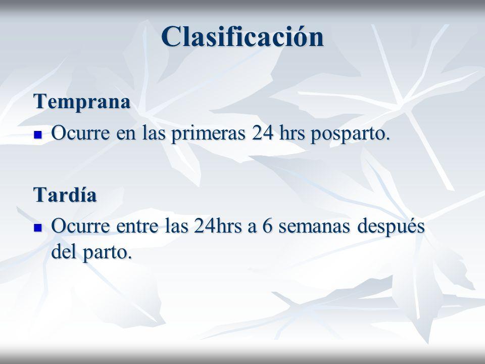 Clasificación Temprana Ocurre en las primeras 24 hrs posparto. Ocurre en las primeras 24 hrs posparto.Tardía Ocurre entre las 24hrs a 6 semanas despué