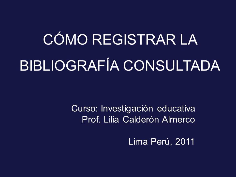 CÓMO REGISTRAR LA BIBLIOGRAFÍA CONSULTADA Curso: Investigación educativa Prof. Lilia Calderón Almerco Lima Perú, 2011