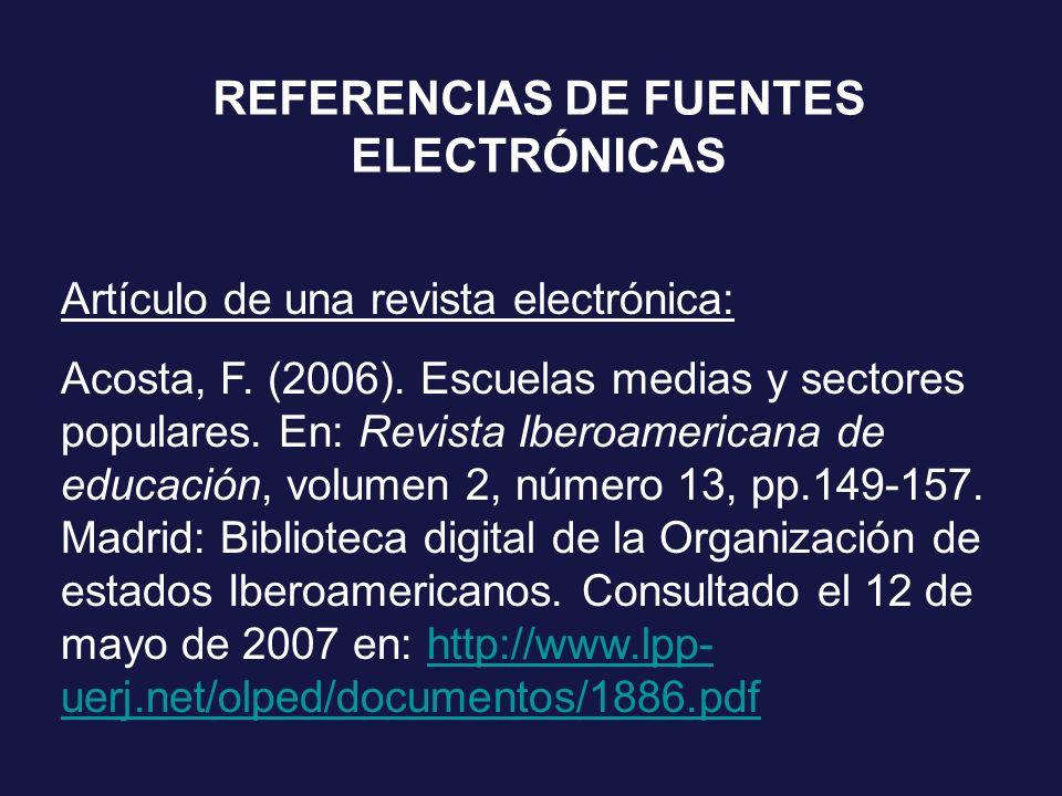 REFERENCIAS DE FUENTES ELECTRÓNICAS Artículo de una revista electrónica: Acosta, F. (2006). Escuelas medias y sectores populares. En: Revista Iberoame