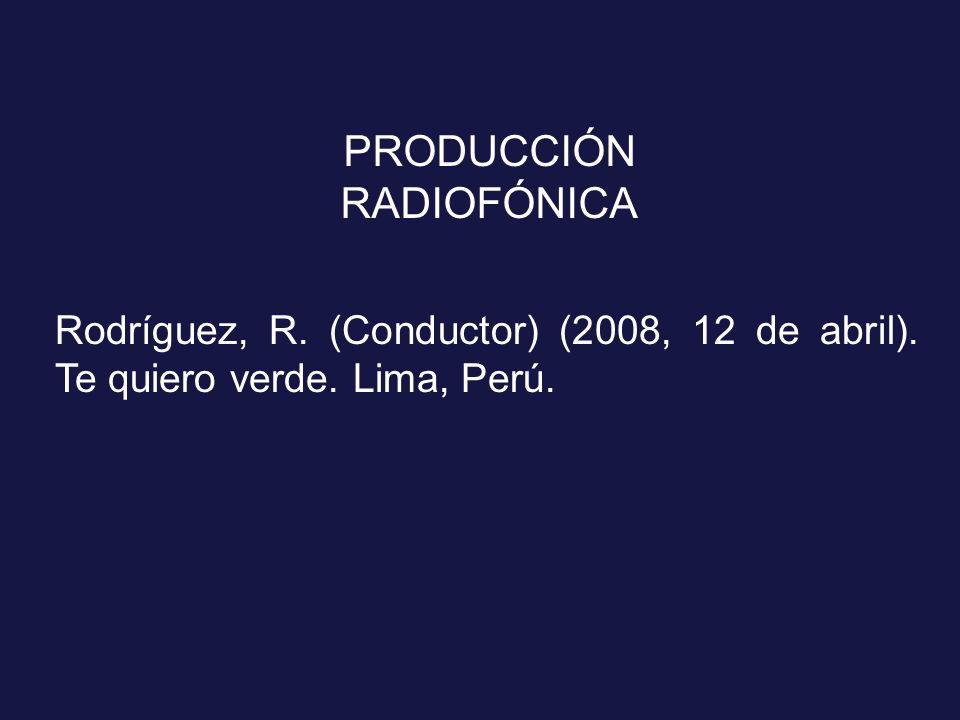 PRODUCCIÓN RADIOFÓNICA Rodríguez, R. (Conductor) (2008, 12 de abril). Te quiero verde. Lima, Perú.