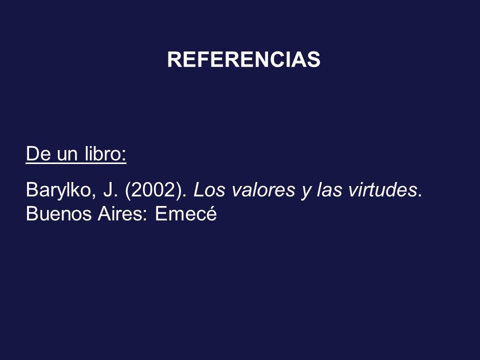 REFERENCIAS De un libro: Barylko, J. (2002). Los valores y las virtudes. Buenos Aires: Emecé