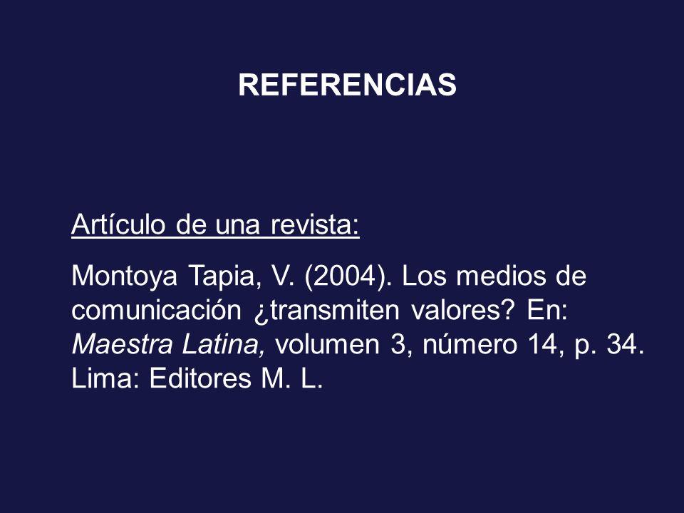 REFERENCIAS Artículo de una revista: Montoya Tapia, V. (2004). Los medios de comunicación ¿transmiten valores? En: Maestra Latina, volumen 3, número 1