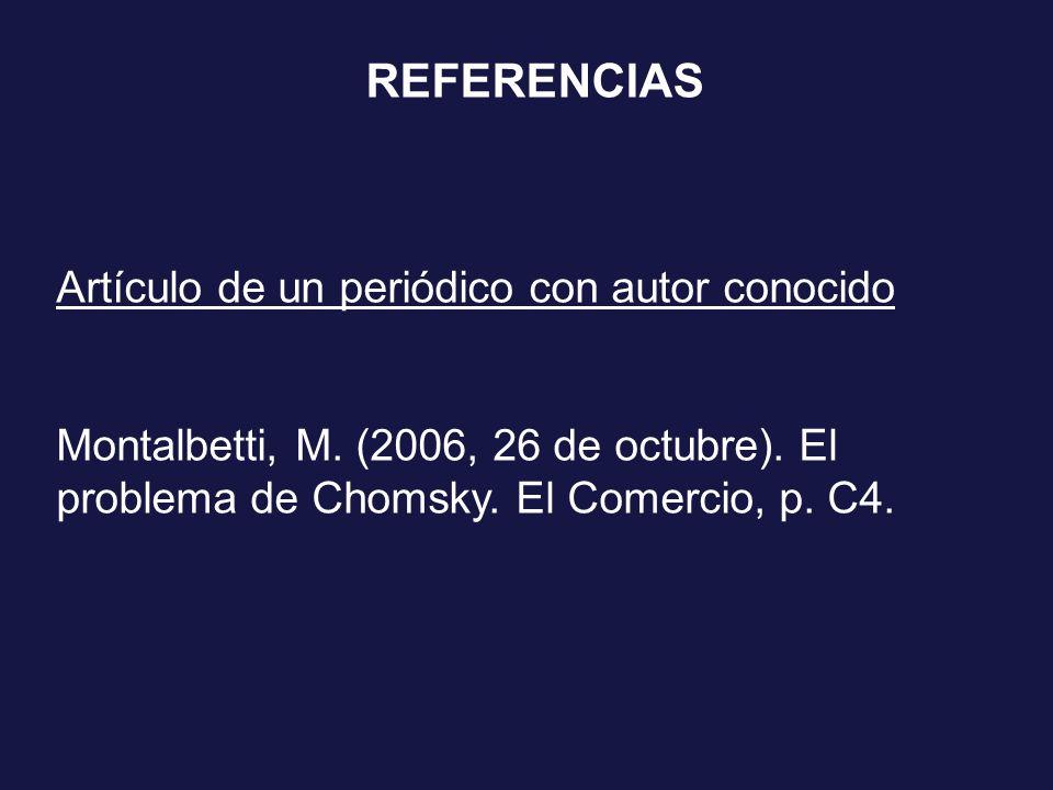 Artículo de un periódico con autor conocido Montalbetti, M. (2006, 26 de octubre). El problema de Chomsky. El Comercio, p. C4. REFERENCIAS