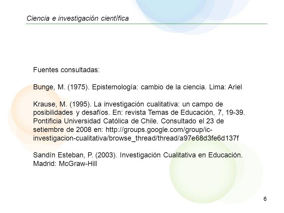 6 Ciencia e investigación científica Fuentes consultadas: Bunge, M. (1975). Epistemología: cambio de la ciencia. Lima: Ariel Krause, M. (1995). La inv