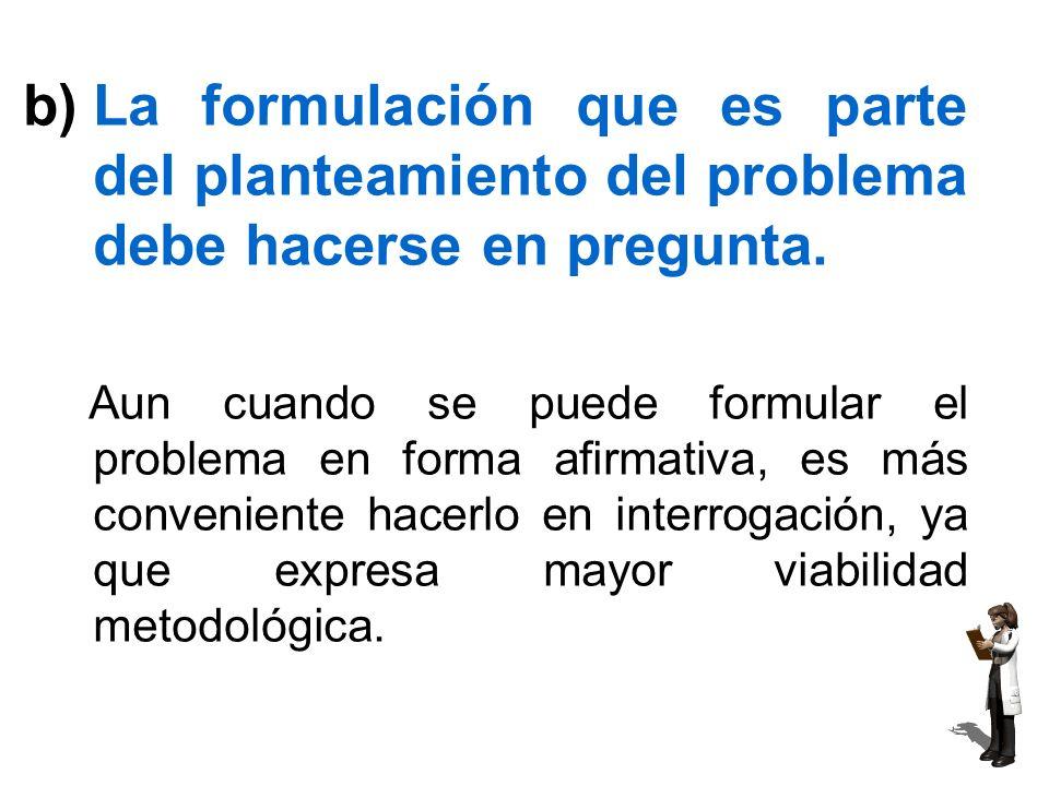 c)Es recomendable incluir la justificación del estudio en el planteamiento del problema.