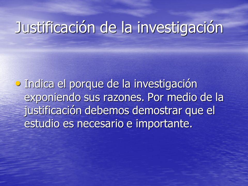 Justificación de la investigación Indica el porque de la investigación exponiendo sus razones.