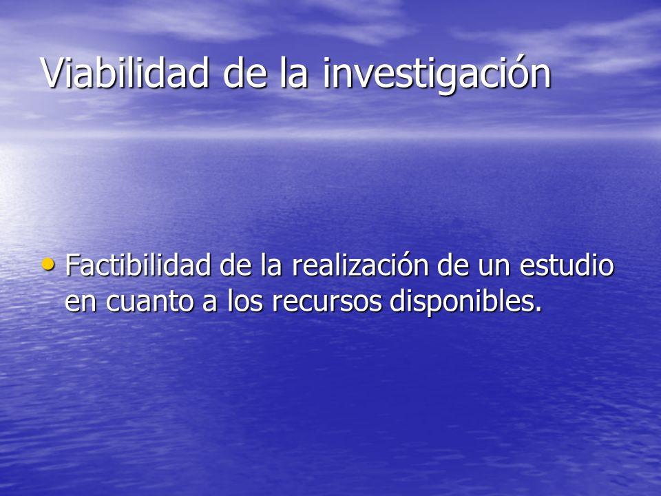 Viabilidad de la investigación Factibilidad de la realización de un estudio en cuanto a los recursos disponibles.