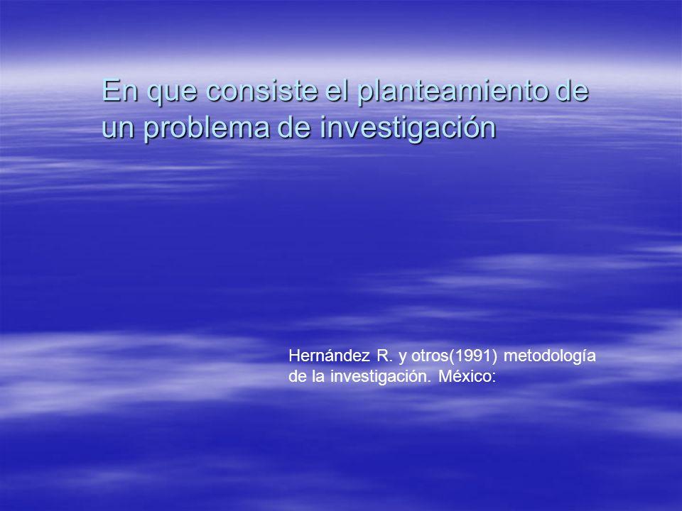 En que consiste el planteamiento de un problema de investigación Hernández R.