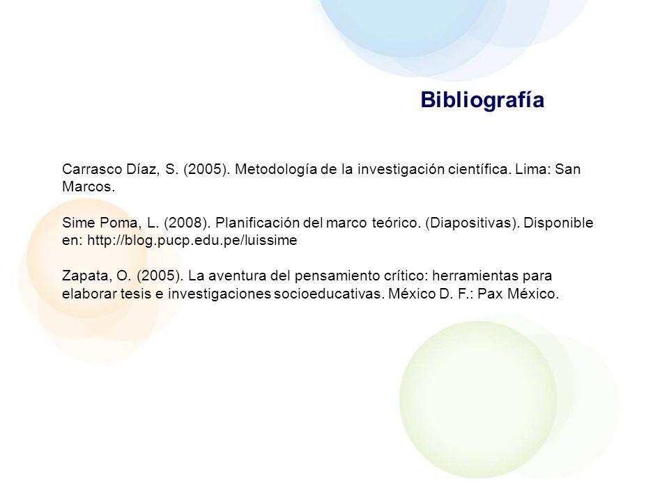 Bibliografía Carrasco Díaz, S. (2005). Metodología de la investigación científica. Lima: San Marcos. Sime Poma, L. (2008). Planificación del marco teó