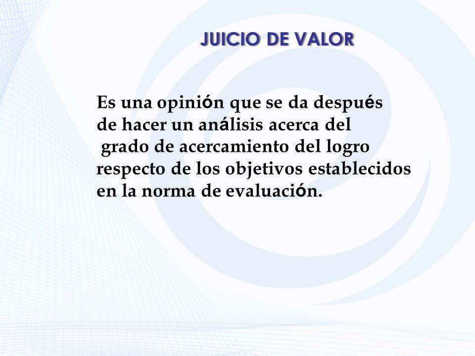 JUICIO DE VALOR Es una opini ó n que se da despu é s de hacer un an á lisis acerca del grado de acercamiento del logro respecto de los objetivos estab