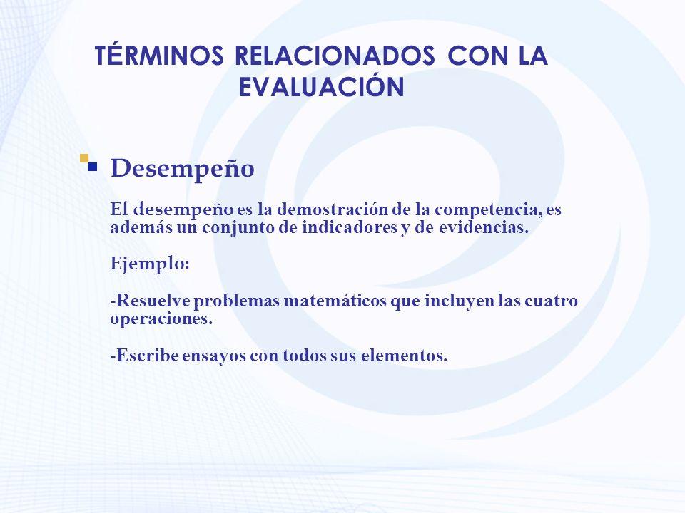 T É RMINOS RELACIONADOS CON LA EVALUACI Ó N Desempeño El desempeño es la demostración de la competencia, es además un conjunto de indicadores y de evi