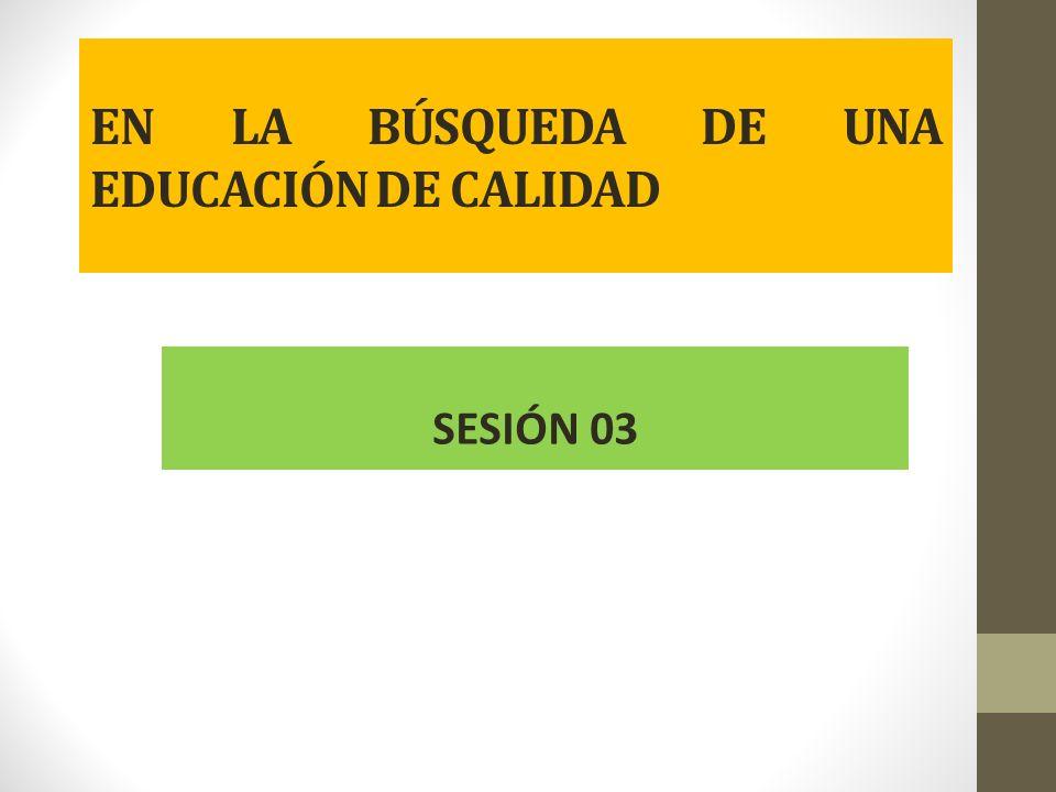 EN LA BÚSQUEDA DE UNA EDUCACIÓN DE CALIDAD SESIÓN 03