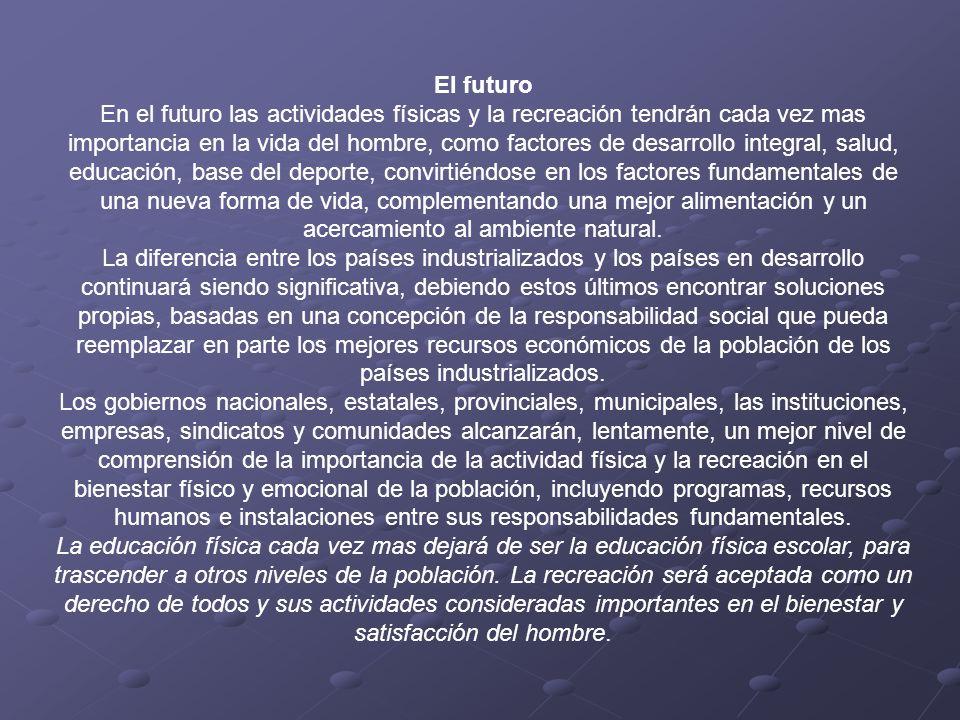 El futuro En el futuro las actividades físicas y la recreación tendrán cada vez mas importancia en la vida del hombre, como factores de desarrollo int