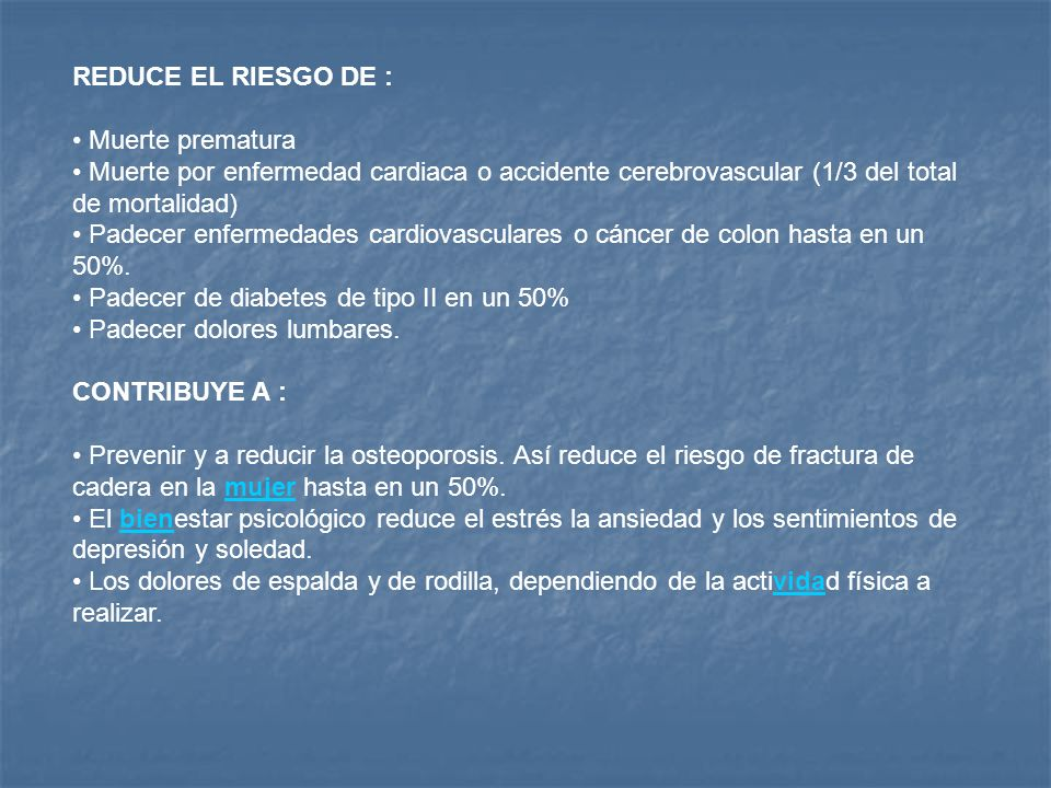 REDUCE EL RIESGO DE : Muerte prematura Muerte por enfermedad cardiaca o accidente cerebrovascular (1/3 del total de mortalidad) Padecer enfermedades c