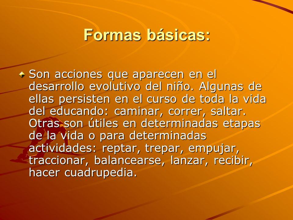 Formas básicas: Son acciones que aparecen en el desarrollo evolutivo del niño. Algunas de ellas persisten en el curso de toda la vida del educando: ca