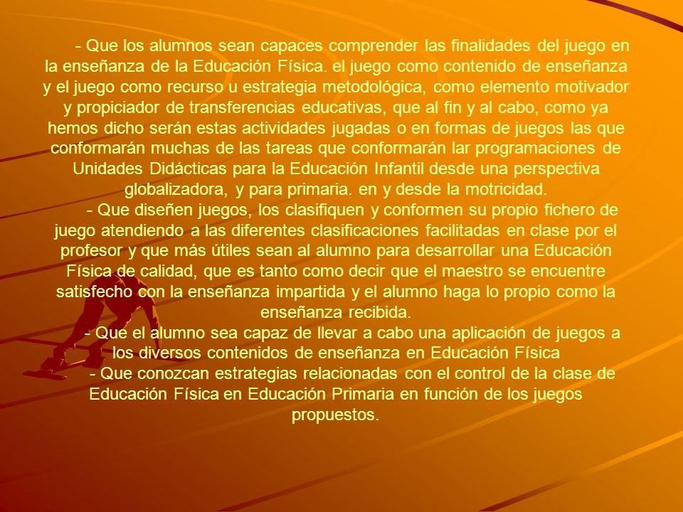 - Que los alumnos sean capaces comprender las finalidades del juego en la enseñanza de la Educación Física. el juego como contenido de enseñanza y el