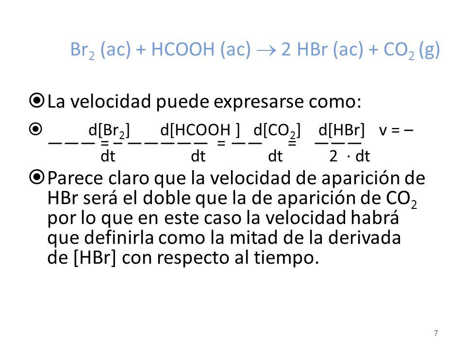 Br 2 (ac) + HCOOH (ac) 2 HBr (ac) + CO 2 (g) La velocidad puede expresarse como: d[Br 2 ] d[HCOOH ] d[CO 2 ] d[HBr] v = – = – = = dt dt dt 2 · dt Parece claro que la velocidad de aparición de HBr será el doble que la de aparición de CO 2 por lo que en este caso la velocidad habrá que definirla como la mitad de la derivada de [HBr] con respecto al tiempo.