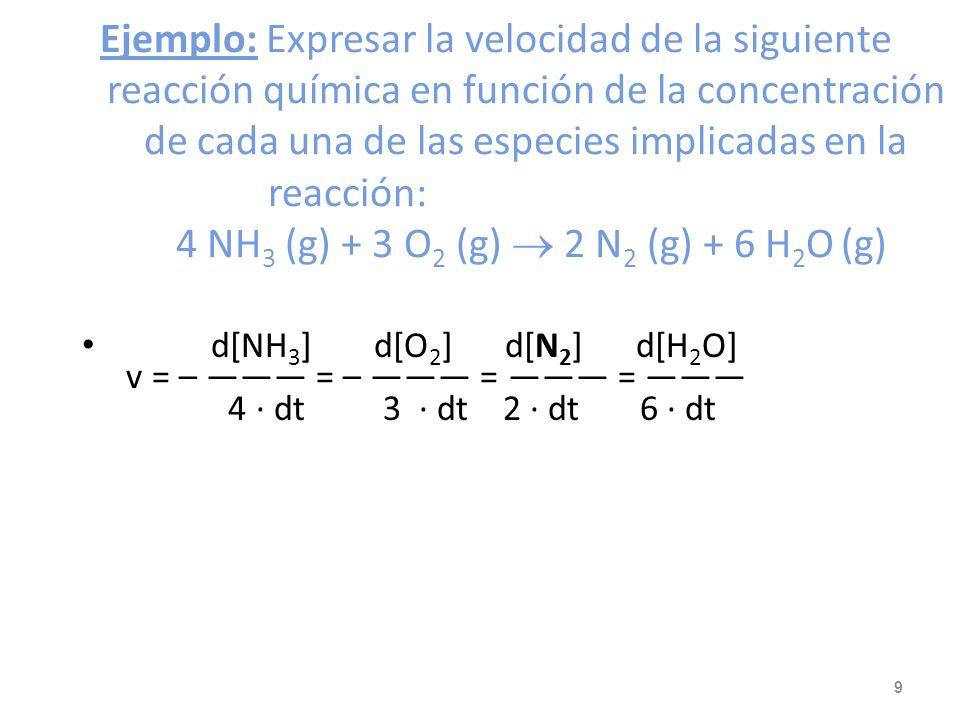 Ejemplo: Ejemplo: Expresar la velocidad de la siguiente reacción química en función de la concentración de cada una de las especies implicadas en la reacción: 4 NH 3 (g) + 3 O 2 (g) 2 N 2 (g) + 6 H 2 O (g) d[NH 3 ] d[O 2 ] d[N 2 ] d[H 2 O] v = – = – = = 4 · dt 3 · dt 2 · dt 6 · dt 9