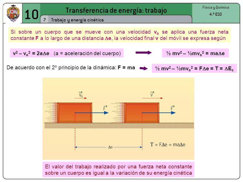 10 Transferencia de energía: trabajo 7 Física y Química 4.º ESO Trabajo y energía cinética Si sobre un cuerpo que se mueve con una velocidad v o se aplica una fuerza neta constante F a lo largo de una distancia e, la velocidad final v del móvil se expresa según El valor del trabajo realizado por una fuerza neta constante sobre un cuerpo es igual a la variación de su energía cinética v 2 – v o 2 = 2a e (a = aceleración del cuerpo)½ mv 2 – ½mv o 2 = ma e De acuerdo con el 2º principio de la dinámica: F = ma ½ mv 2 – ½mv o 2 = F e = T = E c