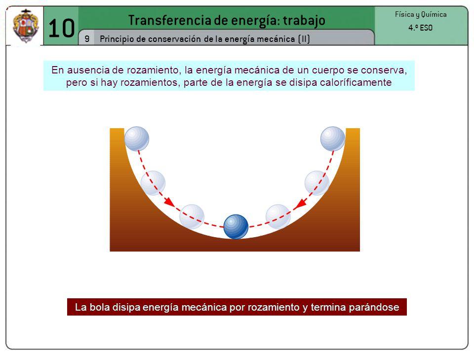 10 Transferencia de energía: trabajo 9 Física y Química 4.º ESO Principio de conservación de la energía mecánica (II) En ausencia de rozamiento, la energía mecánica de un cuerpo se conserva, pero si hay rozamientos, parte de la energía se disipa caloríficamente La bola disipa energía mecánica por rozamiento y termina parándose