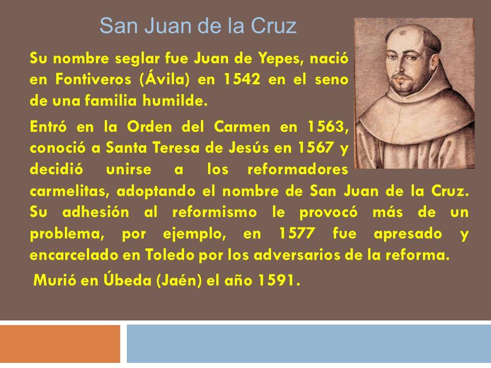 San Juan de la Cruz Su nombre seglar fue Juan de Yepes, nació en Fontiveros (Ávila) en 1542 en el seno de una familia humilde. Entró en la Orden del C