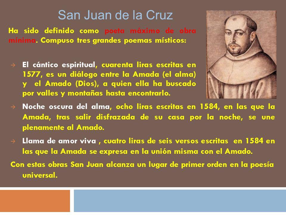 San Juan de la Cruz Ha sido definido como poeta máximo de obra mínima. Compuso tres grandes poemas místicos: El cántico espiritual, cuarenta liras esc