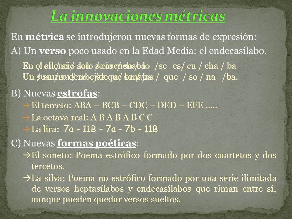 En métrica se introdujeron nuevas formas de expresión: A) Un verso poco usado en la Edad Media: el endecasílabo. B) Nuevas estrofas: El terceto: ABA –