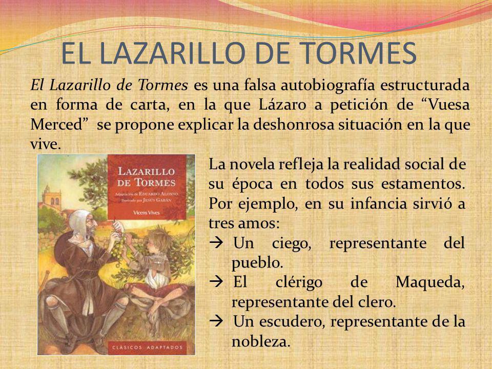 El Lazarillo de Tormes es una falsa autobiografía estructurada en forma de carta, en la que Lázaro a petición de Vuesa Merced se propone explicar la d