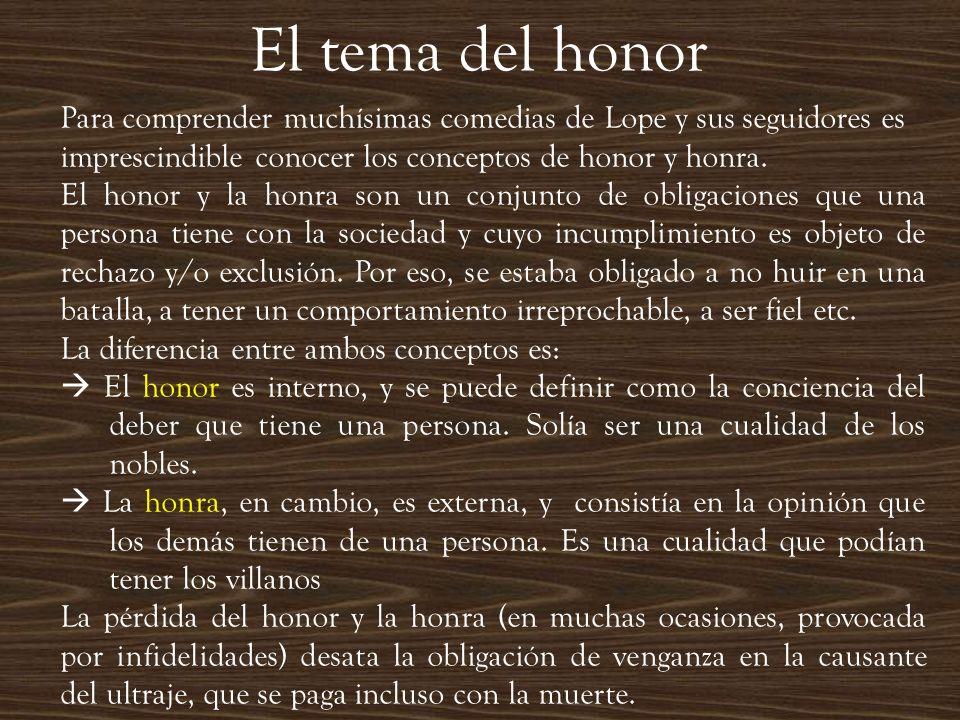 El tema del honor Para comprender muchísimas comedias de Lope y sus seguidores es imprescindible conocer los conceptos de honor y honra. El honor y la
