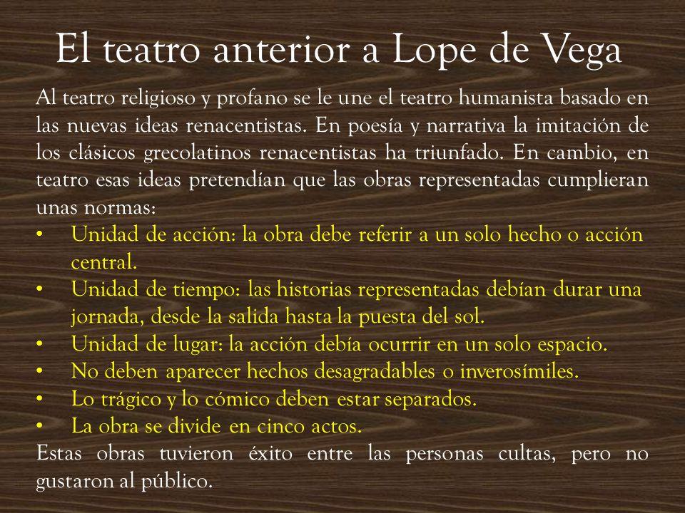 El teatro anterior a Lope de Vega Al teatro religioso y profano se le une el teatro humanista basado en las nuevas ideas renacentistas. En poesía y na