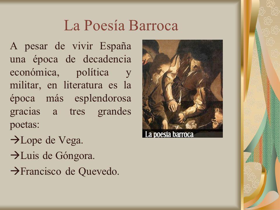 La Poesía Barroca A pesar de vivir España una época de decadencia económica, política y militar, en literatura es la época más esplendorosa gracias a