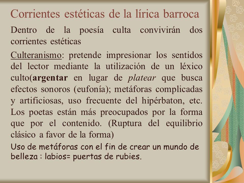 Corrientes estéticas de la lírica barroca Dentro de la poesía culta convivirán dos corrientes estéticas Culteranismo: pretende impresionar los sentido