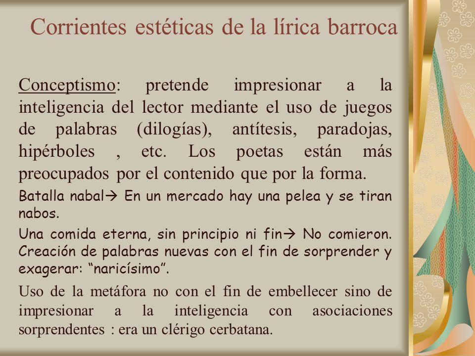 Corrientes estéticas de la lírica barroca Conceptismo: pretende impresionar a la inteligencia del lector mediante el uso de juegos de palabras (dilogí
