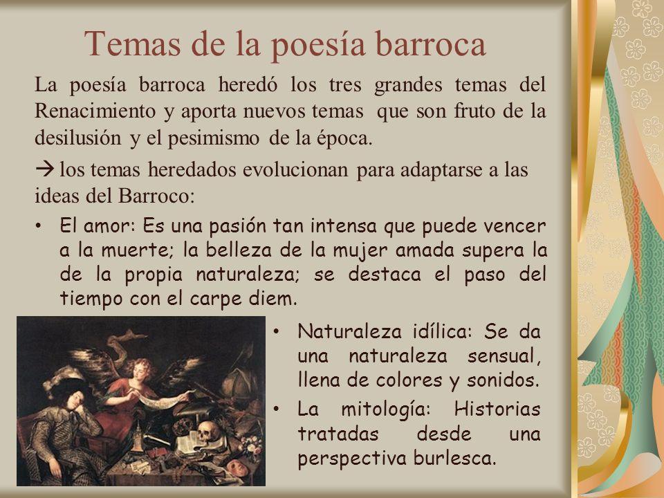 Temas de la poesía barroca La poesía barroca heredó los tres grandes temas del Renacimiento y aporta nuevos temas que son fruto de la desilusión y el