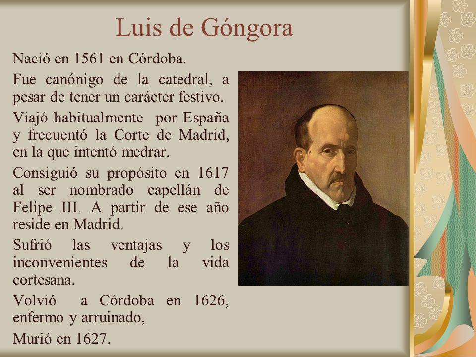 Luis de Góngora Nació en 1561 en Córdoba. Fue canónigo de la catedral, a pesar de tener un carácter festivo. Viajó habitualmente por España y frecuent