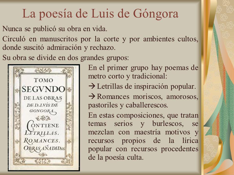 La poesía de Luis de Góngora Nunca se publicó su obra en vida. Circuló en manuscritos por la corte y por ambientes cultos, donde suscitó admiración y