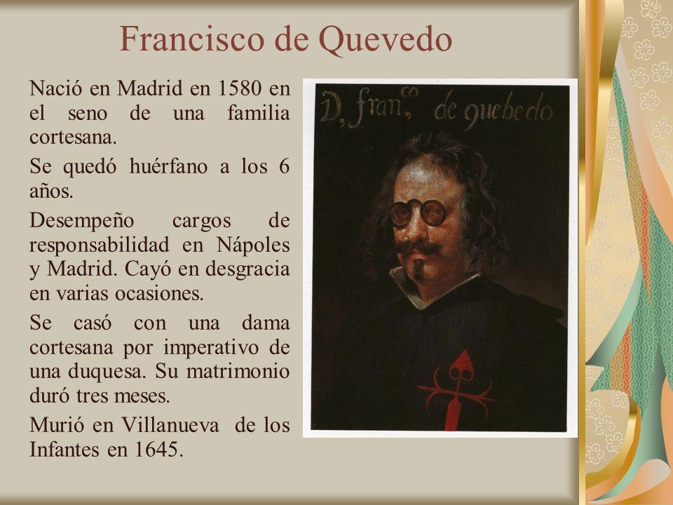 Francisco de Quevedo Nació en Madrid en 1580 en el seno de una familia cortesana. Se quedó huérfano a los 6 años. Desempeño cargos de responsabilidad