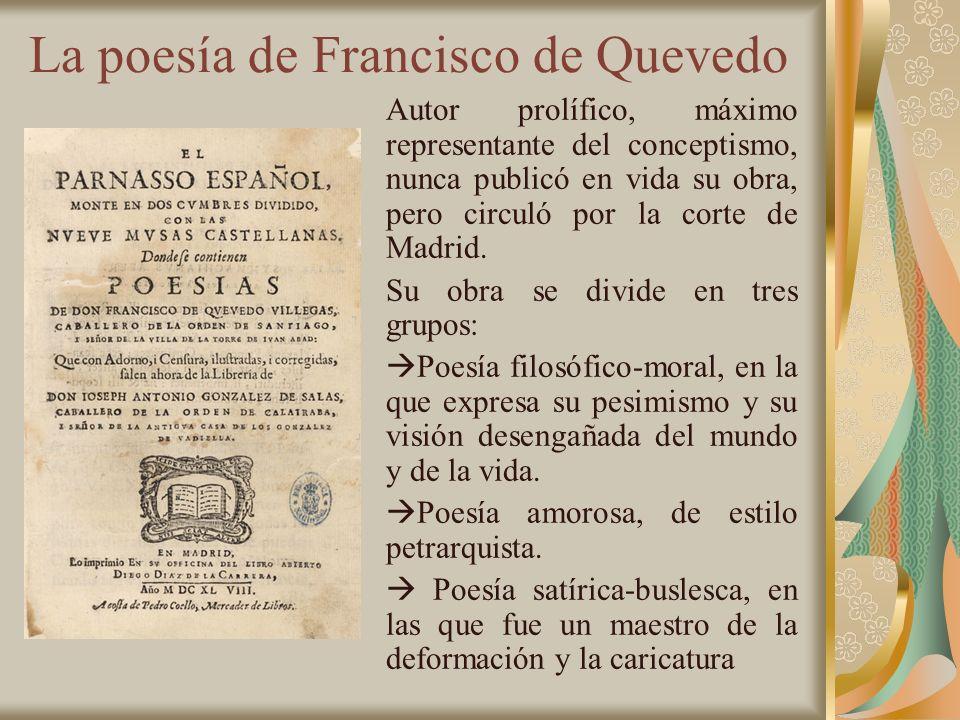 La poesía de Francisco de Quevedo Autor prolífico, máximo representante del conceptismo, nunca publicó en vida su obra, pero circuló por la corte de M