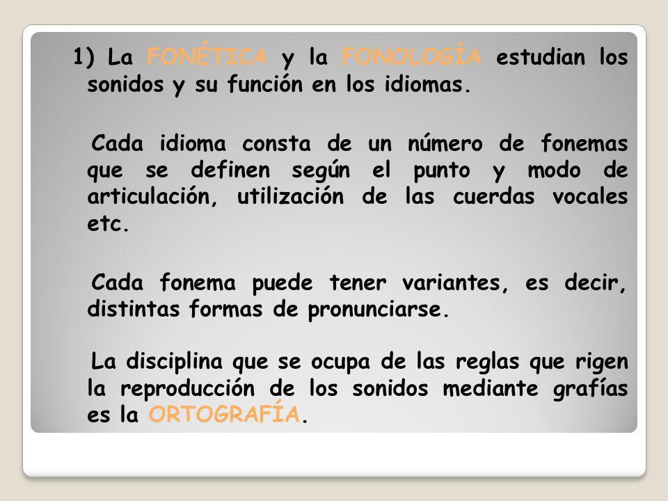 1) La FONÉTICA y la FONOLOGÍA estudian los sonidos y su función en los idiomas. Cada idioma consta de un número de fonemas que se definen según el pun