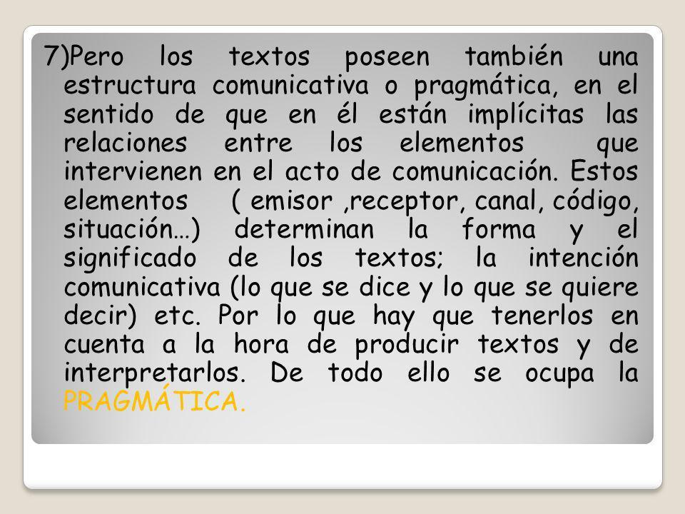 7)Pero los textos poseen también una estructura comunicativa o pragmática, en el sentido de que en él están implícitas las relaciones entre los elemen