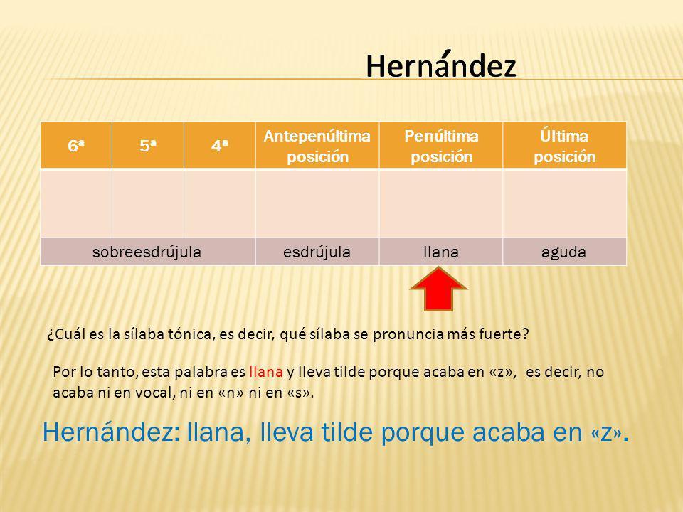 Hernandez 6ª5ª4ª Antepenúltima posición Penúltima posición Última posición sobreesdrújulaesdrújulallanaaguda deznanHer ¿Cuál es la sílaba tónica, es decir, qué sílaba se pronuncia más fuerte.